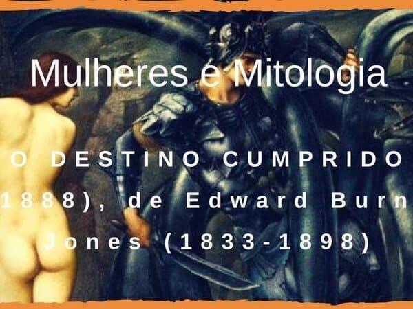 O DESTINO CUMPRIDO (1888), de Edward Burne Jones (1833-1898)